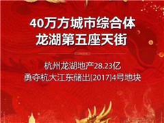 杭州第五座龙湖天街28.23亿落子大江东 体量达40万�O