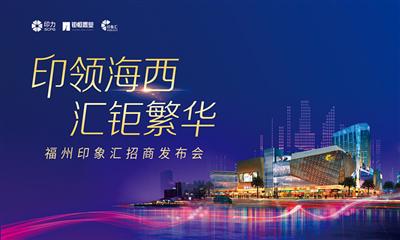 福州印象汇招商发布会落幕  印力集团首个福州轻资产项目亮相