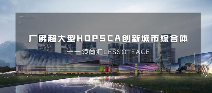 领尚汇LESSO FACE:广佛超大型HOPSCA创新城市综合体